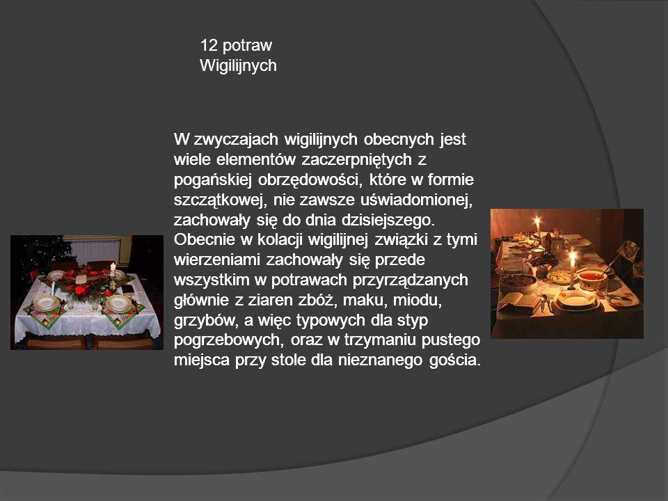 12 potraw Wigilijnych W zwyczajach wigilijnych obecnych jest wiele elementów zaczerpniętych z pogańskiej obrzędowości, które w formie szczątkowej, nie