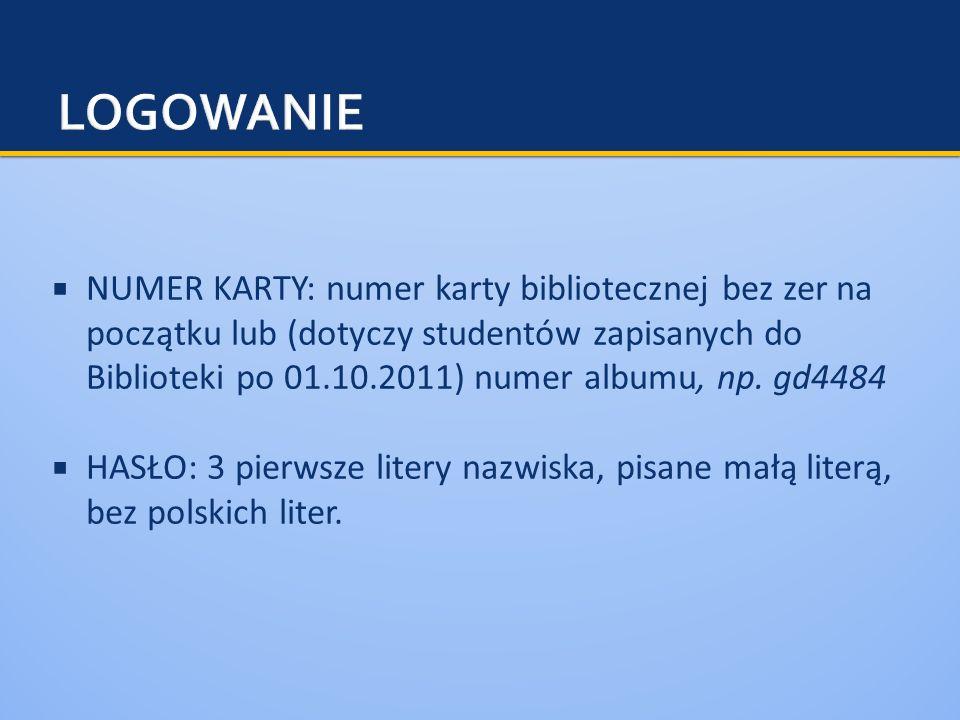 NUMER KARTY: numer karty bibliotecznej bez zer na początku lub (dotyczy studentów zapisanych do Biblioteki po 01.10.2011) numer albumu, np. gd4484 HAS