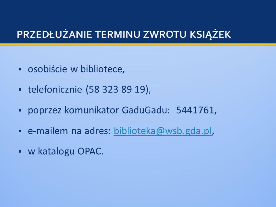 osobiście w bibliotece, telefonicznie (58 323 89 19), poprzez komunikator GaduGadu: 5441761, e-mailem na adres: biblioteka@wsb.gda.pl,biblioteka@wsb.g