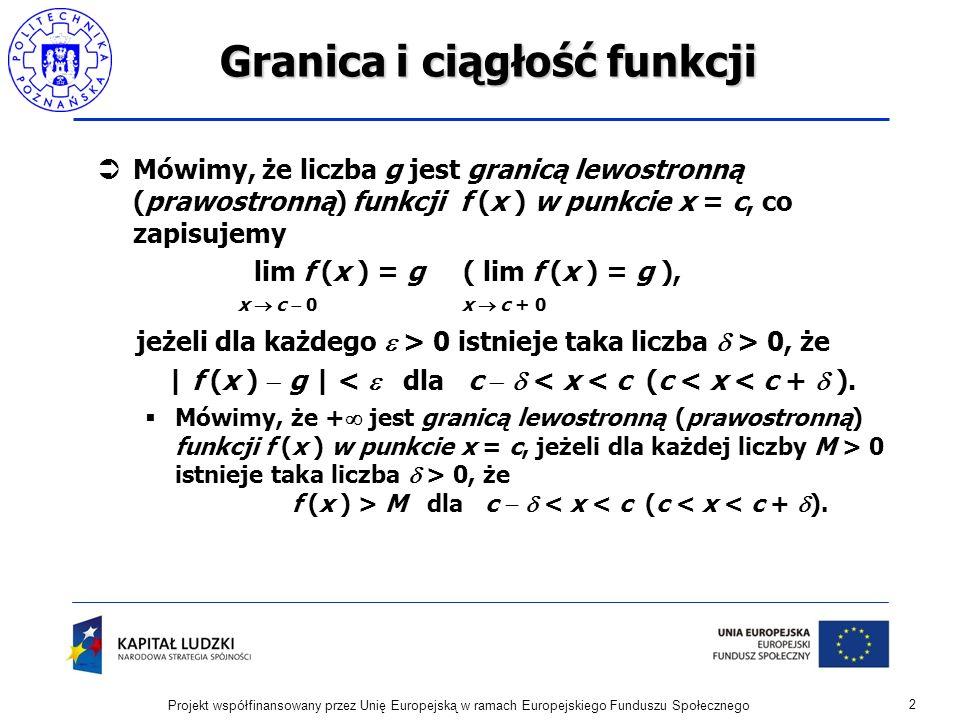 2 Projekt współfinansowany przez Unię Europejską w ramach Europejskiego Funduszu Społecznego Granica i ciągłość funkcji Mówimy, że liczba g jest granicą lewostronną (prawostronną) funkcji f (x ) w punkcie x = c, co zapisujemy lim f (x ) = g ( lim f (x ) = g ), x c 0 x c + 0 jeżeli dla każdego > 0 istnieje taka liczba > 0, że | f (x ) g | < dla c < x < c (c < x < c + ).