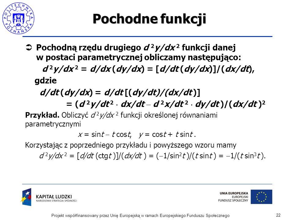 Pochodne funkcji Pochodną rzędu drugiego d 2 y/dx 2 funkcji danej w postaci parametrycznej obliczamy następująco: d 2 y/dx 2 = d/dx (dy/dx) = [d/dt (dy/dx)]/(dx/dt), gdzie d/dt (dy/dx) = d/dt [(dy/dt)/(dx/dt )] = (d 2 y/dt 2 dx/dt d 2 x/dt 2 dy/dt )/(dx/dt ) 2 Przykład.