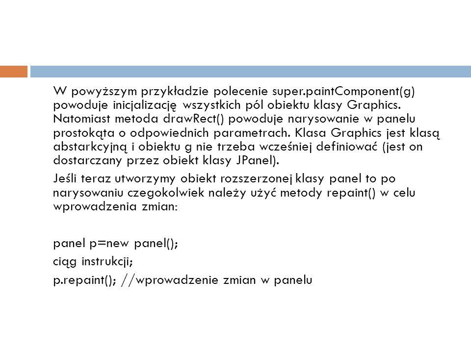 W powyższym przykładzie polecenie super.paintComponent(g) powoduje inicjalizację wszystkich pól obiektu klasy Graphics. Natomiast metoda drawRect() po
