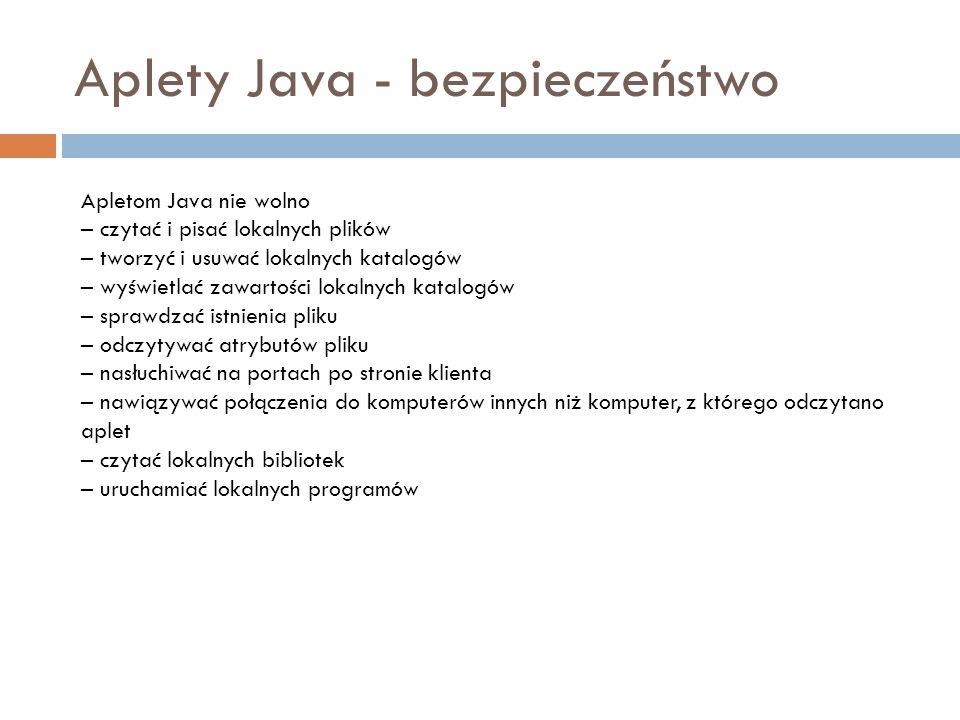 Aplety Java - bezpieczeństwo Apletom Java nie wolno – czytać i pisać lokalnych plików – tworzyć i usuwać lokalnych katalogów – wyświetlać zawartości l