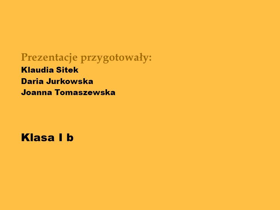 Prezentacje przygotowały: Klaudia Sitek Daria Jurkowska Joanna Tomaszewska Klasa I b