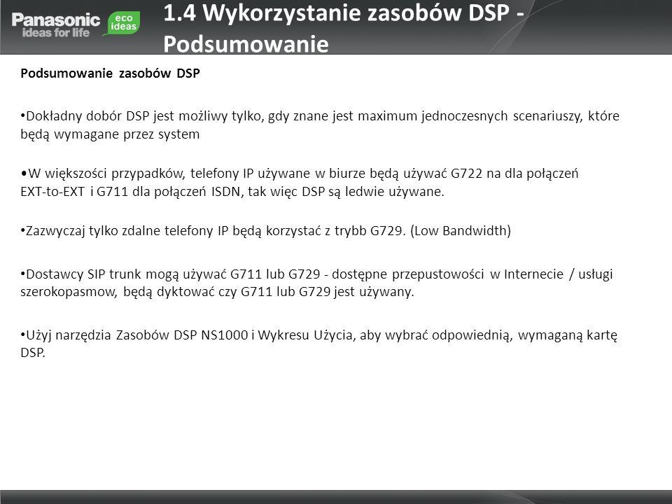 1.4 Wykorzystanie zasobów DSP - Podsumowanie Podsumowanie zasobów DSP Dokładny dobór DSP jest możliwy tylko, gdy znane jest maximum jednoczesnych scenariuszy, które będą wymagane przez system W większości przypadków, telefony IP używane w biurze będą używać G722 na dla połączeń EXT-to-EXT i G711 dla połączeń ISDN, tak więc DSP są ledwie używane.