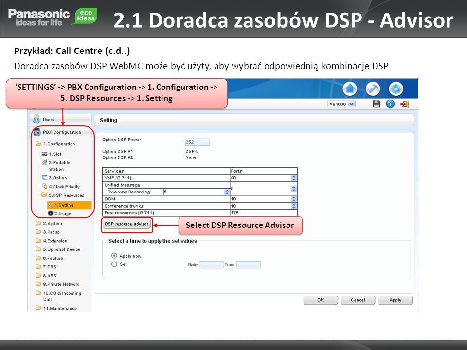 Select DSP Resource Advisor Przykład: Call Centre (c.d..) Doradca zasobów DSP WebMC może być użyty, aby wybrać odpowiednią kombinacje DSP SETTINGS -> PBX Configuration -> 1.