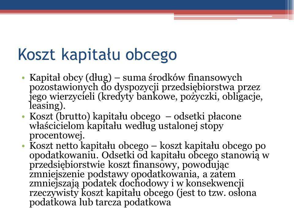 Koszt kapitału obcego Kapitał obcy (dług) – suma środków finansowych pozostawionych do dyspozycji przedsiębiorstwa przez jego wierzycieli (kredyty ban
