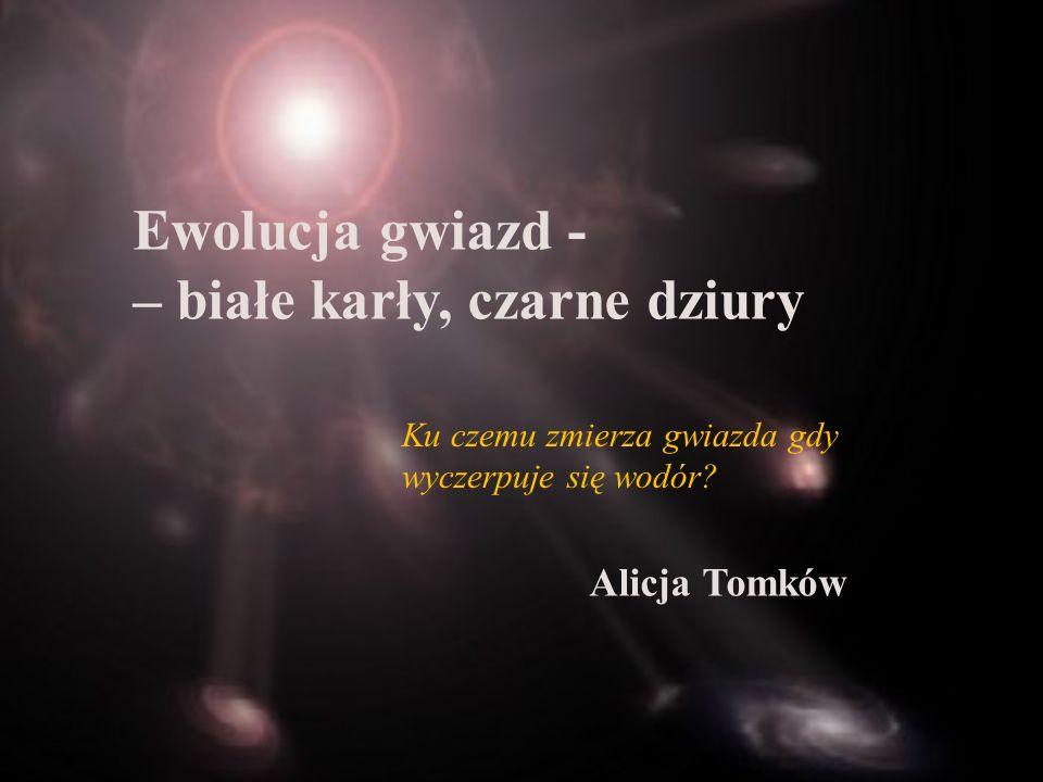 Ewolucja gwiazd - – białe karły, czarne dziury Alicja Tomków Ku czemu zmierza gwiazda gdy wyczerpuje się wodór?