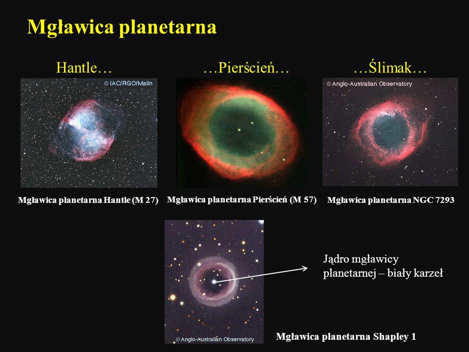 Mgławica planetarna Mgławica planetarna Hantle (M 27) Hantle……Pierścień……Ślimak… Mgławica planetarna NGC 7293 Mgławica planetarna Pierścień (M 57) Mgł