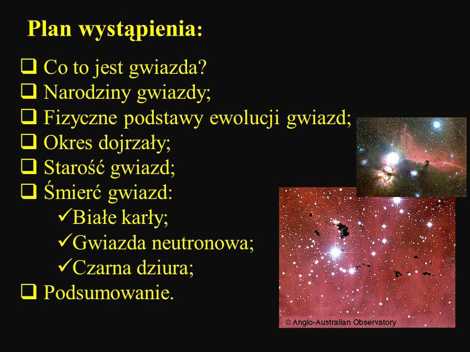 Plan wystąpienia : Co to jest gwiazda? Narodziny gwiazdy; Fizyczne podstawy ewolucji gwiazd; Okres dojrzały; Starość gwiazd; Śmierć gwiazd: Białe karł