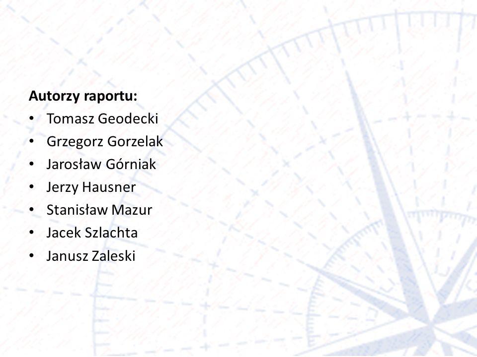 Autorzy raportu: Tomasz Geodecki Grzegorz Gorzelak Jarosław Górniak Jerzy Hausner Stanisław Mazur Jacek Szlachta Janusz Zaleski