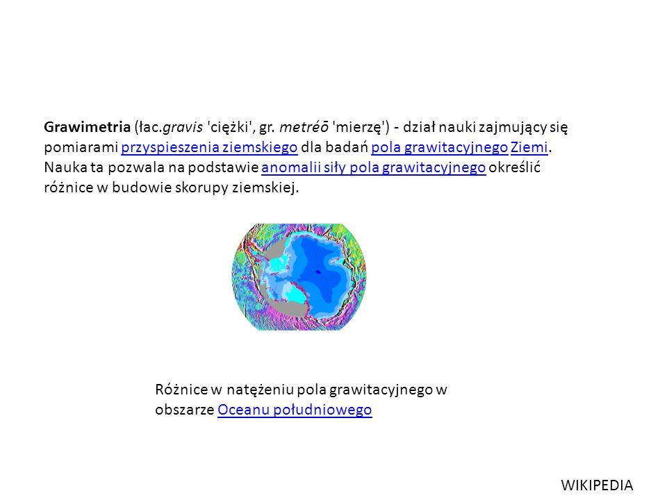 Grawimetria (łac.gravis 'ciężki', gr. metréō 'mierzę') - dział nauki zajmujący się pomiarami przyspieszenia ziemskiego dla badań pola grawitacyjnego Z