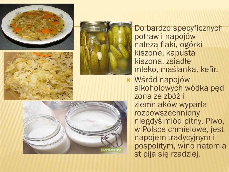 Do bardzo specyficznych potraw i napojów należą flaki, ogórki kiszone, kapusta kiszona, zsiadłe mleko, maślanka, kefir. Wśród napojów alkoholowych wód