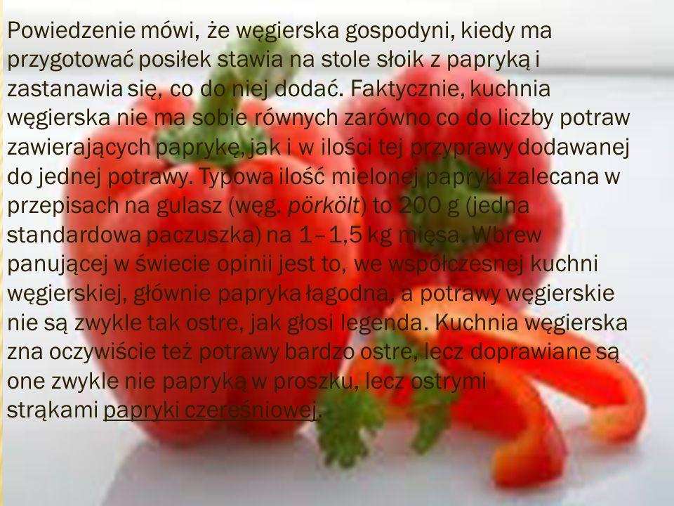 Powiedzenie mówi, że węgierska gospodyni, kiedy ma przygotować posiłek stawia na stole słoik z papryką i zastanawia się, co do niej dodać. Faktycznie,