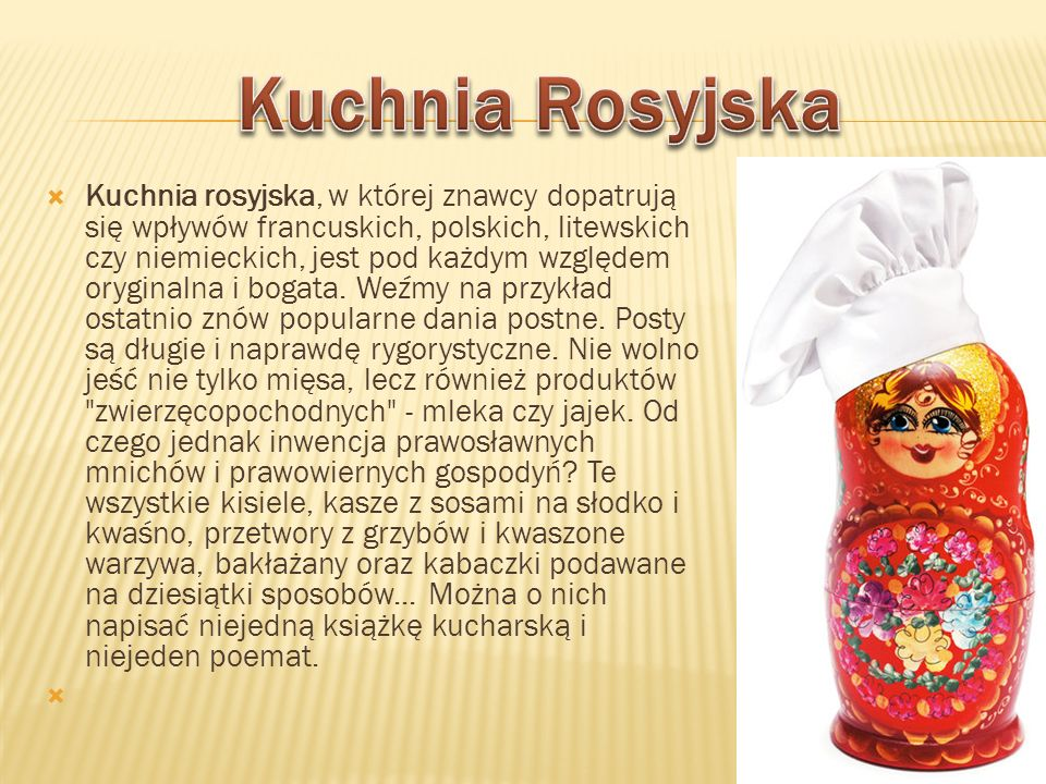 Kuchnia rosyjska, w której znawcy dopatrują się wpływów francuskich, polskich, litewskich czy niemieckich, jest pod każdym względem oryginalna i bogat