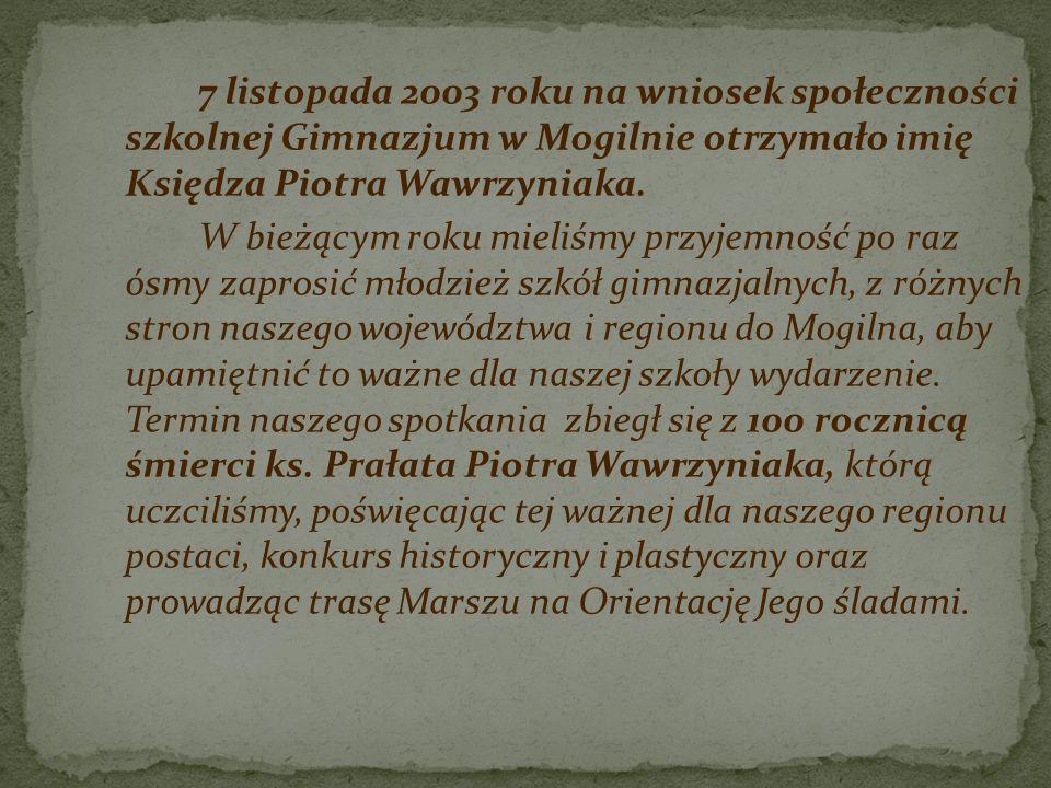 7 listopada 2003 roku na wniosek społeczności szkolnej Gimnazjum w Mogilnie otrzymało imię Księdza Piotra Wawrzyniaka. W bieżącym roku mieliśmy przyje
