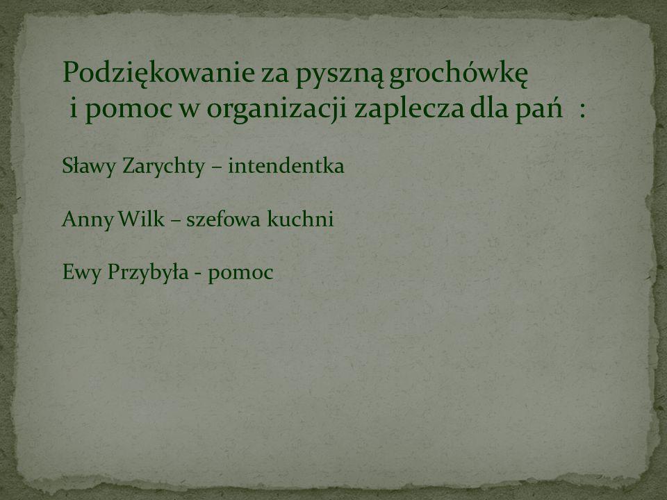 Podziękowanie za pyszną grochówkę i pomoc w organizacji zaplecza dla pań : Sławy Zarychty – intendentka Anny Wilk – szefowa kuchni Ewy Przybyła - pomo