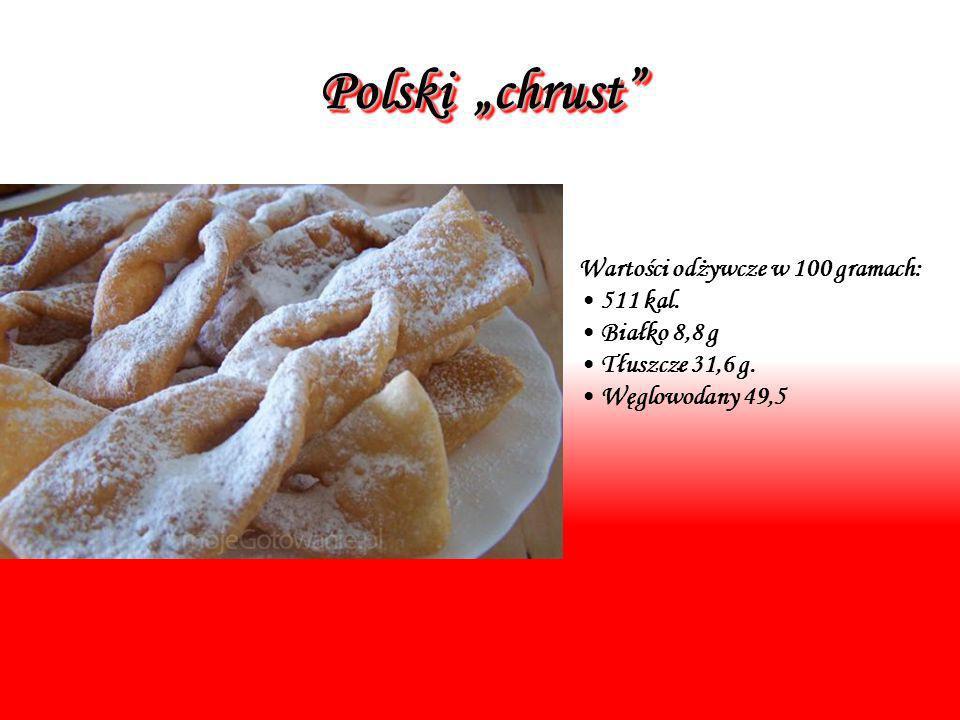 Polski chrust Wartości odżywcze w 100 gramach: 511 kal. Białko 8,8 g Tłuszcze 31,6 g. Węglowodany 49,5