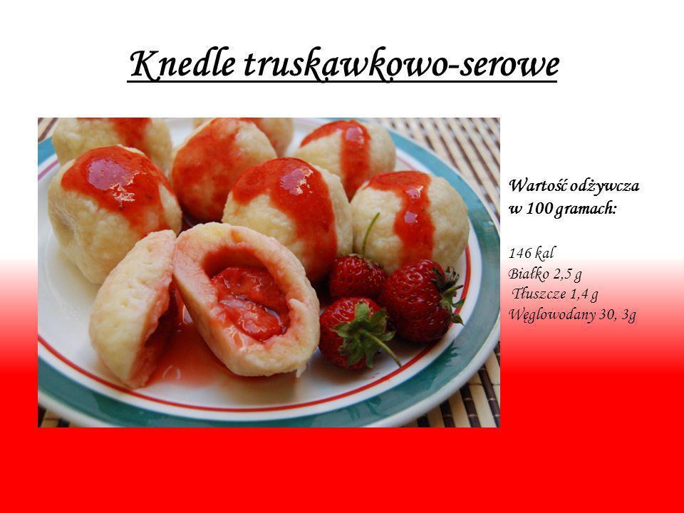 Knedle truskawkowo-serowe Wartość odżywcza w 100 gramach: 146 kal Białko 2,5 g Tłuszcze 1,4 g Węglowodany 30, 3g
