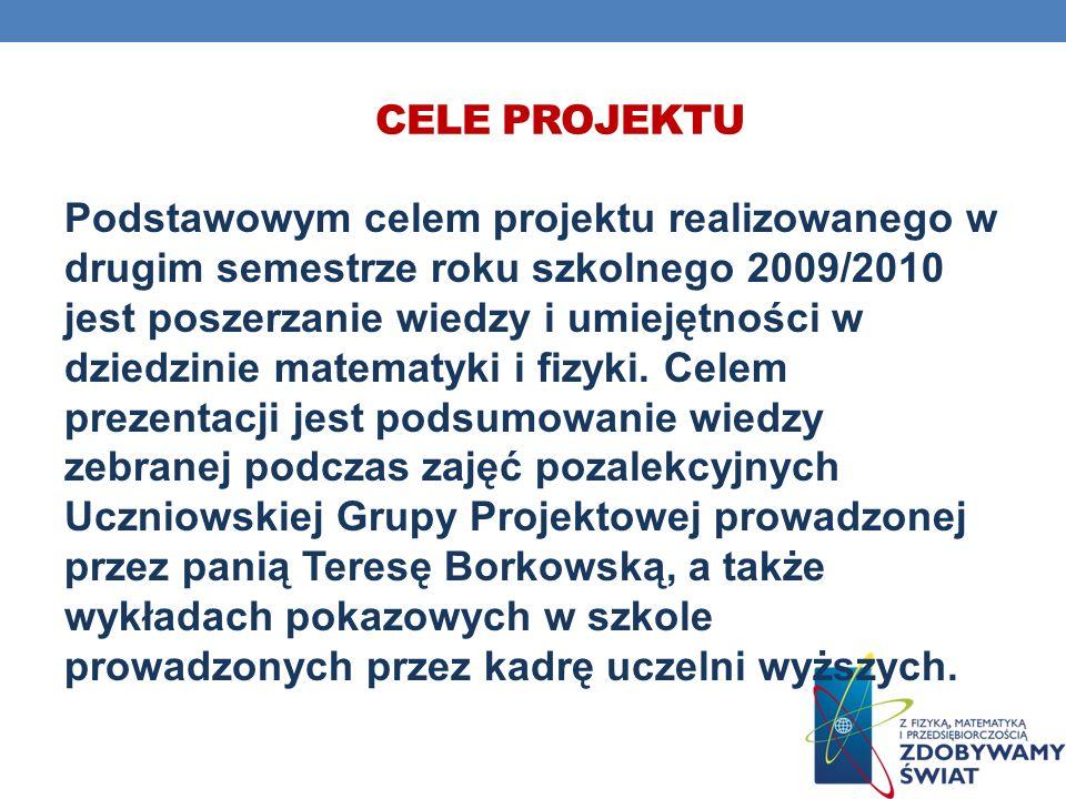 CELE PROJEKTU Podstawowym celem projektu realizowanego w drugim semestrze roku szkolnego 2009/2010 jest poszerzanie wiedzy i umiejętności w dziedzinie matematyki i fizyki.
