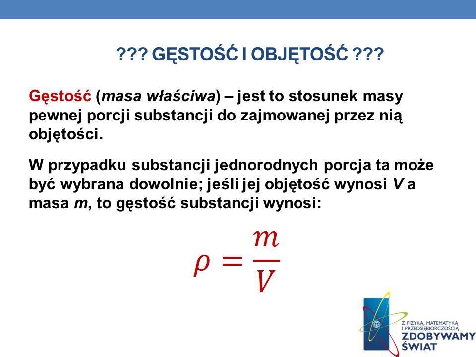 ??? GĘSTOŚĆ I OBJĘTOŚĆ ??? Gęstość (masa właściwa) – jest to stosunek masy pewnej porcji substancji do zajmowanej przez nią objętości. W przypadku sub