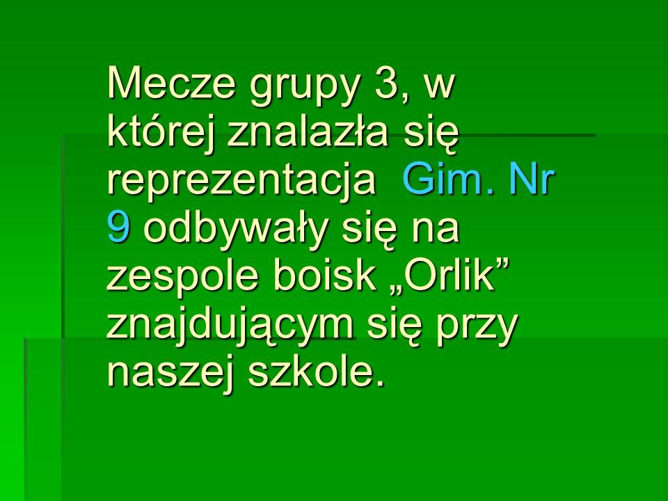 Mecze grupy 3, w której znalazła się reprezentacja Gim. Nr 9 odbywały się na zespole boisk Orlik znajdującym się przy naszej szkole.