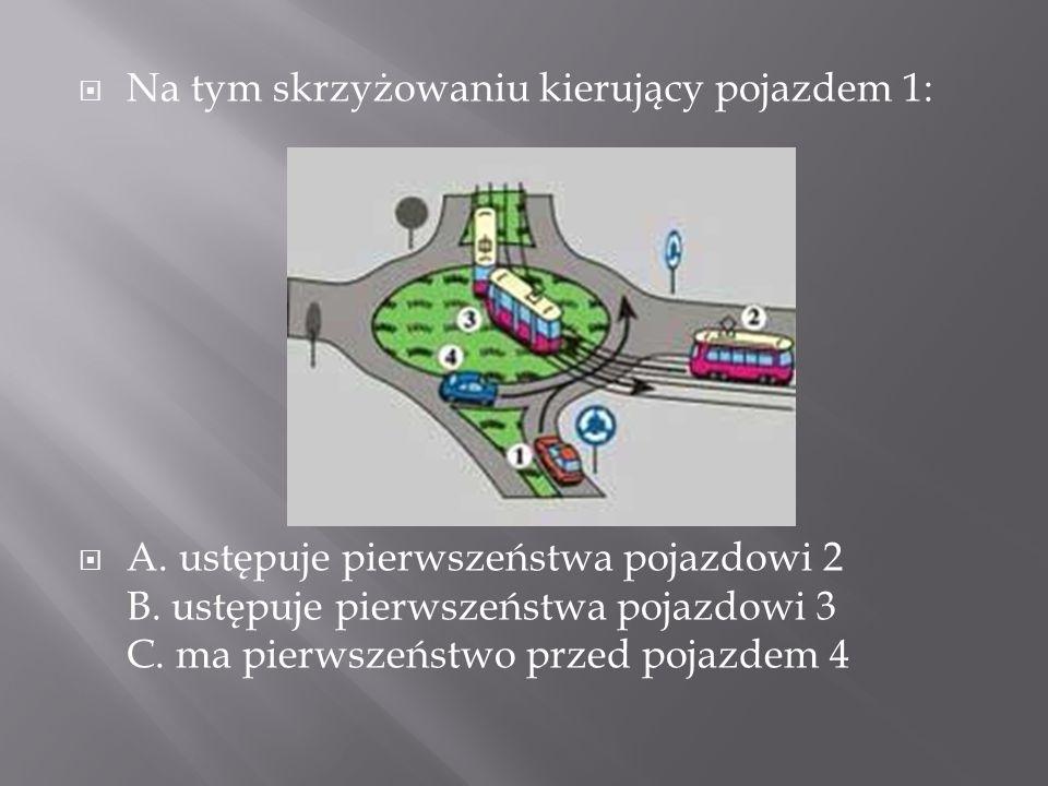 Na tym skrzyżowaniu kierujący pojazdem 1: A. ustępuje pierwszeństwa pojazdowi 2 B. ustępuje pierwszeństwa pojazdowi 3 C. ma pierwszeństwo przed pojazd