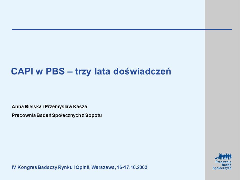 Anna Bielska i Przemysław Kasza Pracownia Badań Społecznych z Sopotu IV Kongres Badaczy Rynku i Opinii, Warszawa, 16-17.10.2003 CAPI w PBS – trzy lata