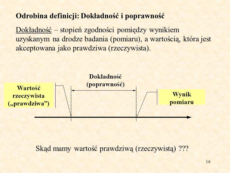 16 Odrobina definicji: Dokładność i poprawność Dokładność – stopień zgodności pomiędzy wynikiem uzyskanym na drodze badania (pomiaru), a wartością, kt
