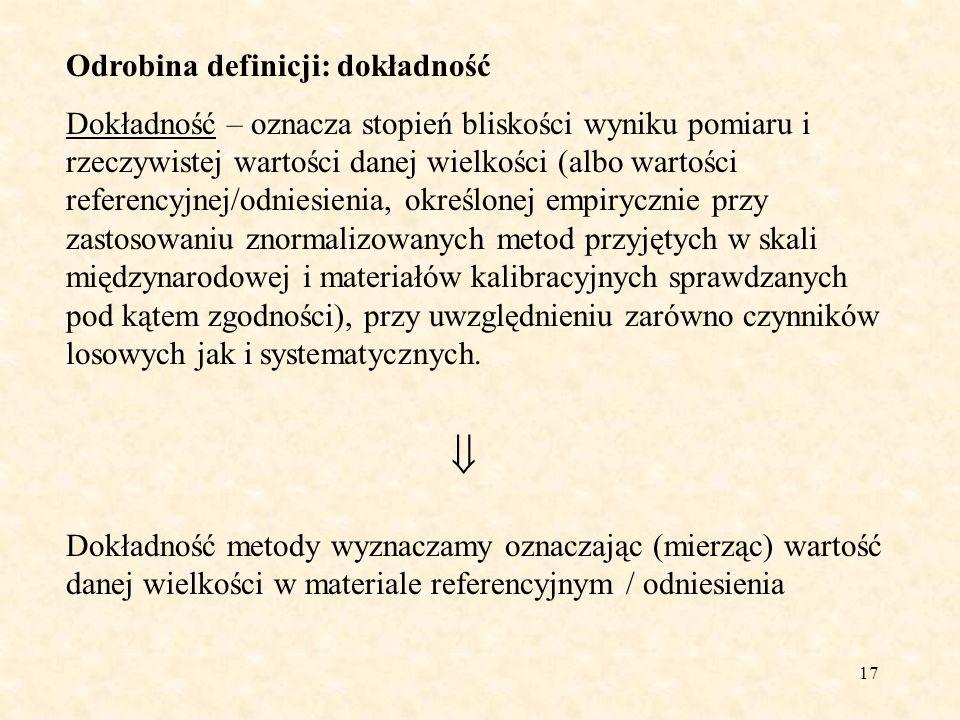 17 Odrobina definicji: dokładność Dokładność – oznacza stopień bliskości wyniku pomiaru i rzeczywistej wartości danej wielkości (albo wartości referen
