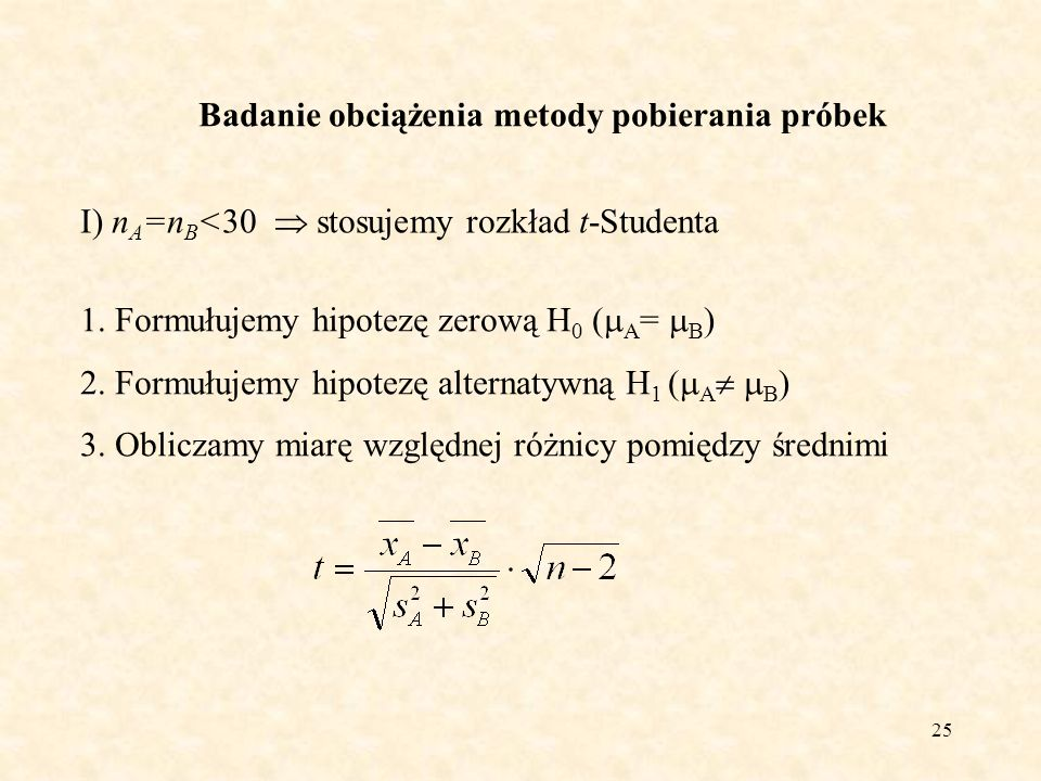25 Badanie obciążenia metody pobierania próbek I) n A =n B <30 stosujemy rozkład t-Studenta 1. Formułujemy hipotezę zerową H 0 ( A = B ) 2. Formułujem