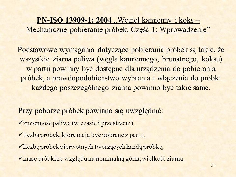 51 PN-ISO 13909-1: 2004 Węgiel kamienny i koks – Mechaniczne pobieranie próbek. Część 1: Wprowadzenie Podstawowe wymagania dotyczące pobierania próbek