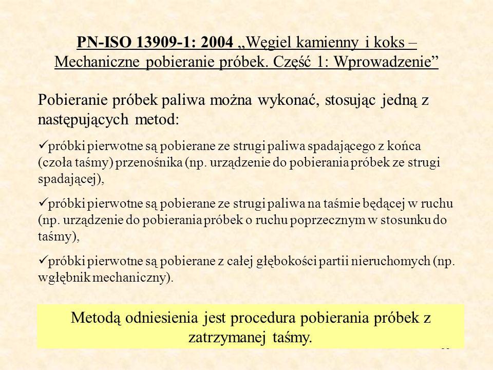 53 PN-ISO 13909-1: 2004 Węgiel kamienny i koks – Mechaniczne pobieranie próbek. Część 1: Wprowadzenie Pobieranie próbek paliwa można wykonać, stosując