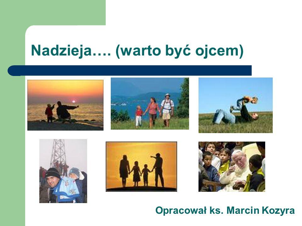 Nadzieja…. (warto być ojcem) Opracował ks. Marcin Kozyra