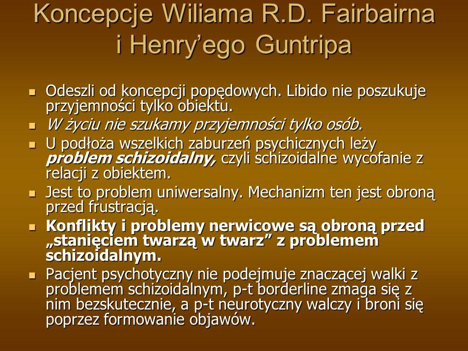 Koncepcje Wiliama R.D. Fairbairna i Henryego Guntripa Odeszli od koncepcji popędowych. Libido nie poszukuje przyjemności tylko obiektu. Odeszli od kon
