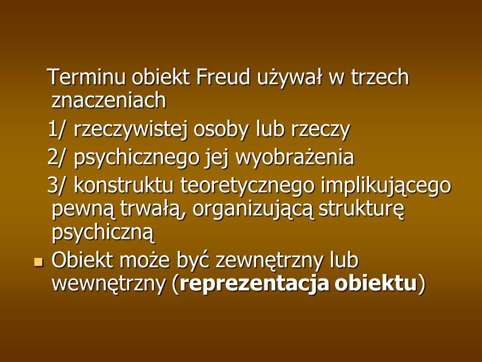 Terminu obiekt Freud używał w trzech znaczeniach Terminu obiekt Freud używał w trzech znaczeniach 1/ rzeczywistej osoby lub rzeczy 1/ rzeczywistej oso