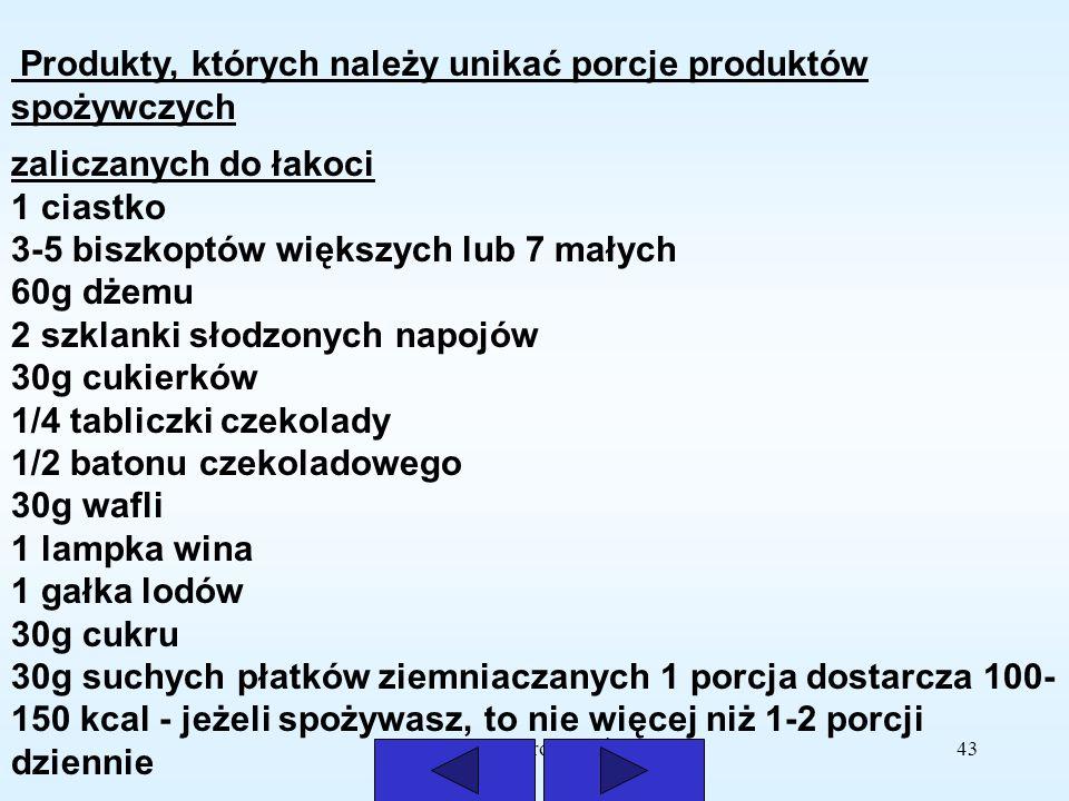 Opracowała Mirosława Świątek43 Produkty, których należy unikać porcje produktów spożywczych zaliczanych do łakoci 1 ciastko 3-5 biszkoptów większych l