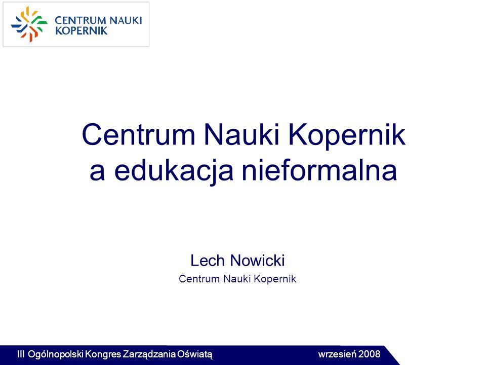 Centrum Nauki Kopernik a edukacja nieformalna Lech Nowicki Centrum Nauki Kopernik III Ogólnopolski Kongres Zarządzania Oświatą wrzesień 2008
