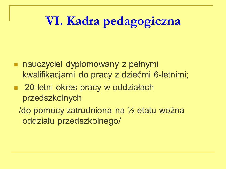 VI. Kadra pedagogiczna nauczyciel dyplomowany z pełnymi kwalifikacjami do pracy z dziećmi 6-letnimi; 20-letni okres pracy w oddziałach przedszkolnych