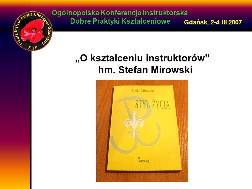 Ogólnopolska Konferencja Instruktorska Dobre Praktyki Kształceniowe Gdańsk, 2-4 III 2007 O kształceniu instruktorów hm. Stefan Mirowski
