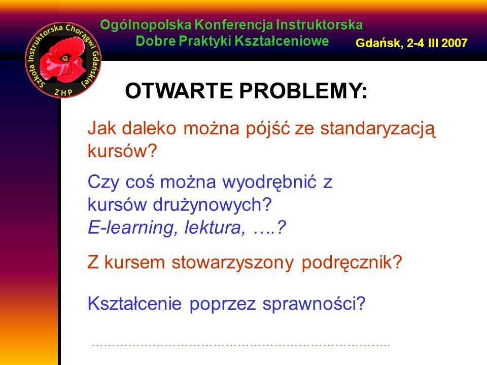 Ogólnopolska Konferencja Instruktorska Dobre Praktyki Kształceniowe Gdańsk, 2-4 III 2007 OTWARTE PROBLEMY: Jak daleko można pójść ze standaryzacją kursów.