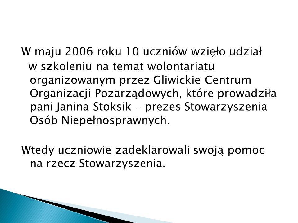 W maju 2006 roku 10 uczniów wzięło udział w szkoleniu na temat wolontariatu organizowanym przez Gliwickie Centrum Organizacji Pozarządowych, które prowadziła pani Janina Stoksik – prezes Stowarzyszenia Osób Niepełnosprawnych.