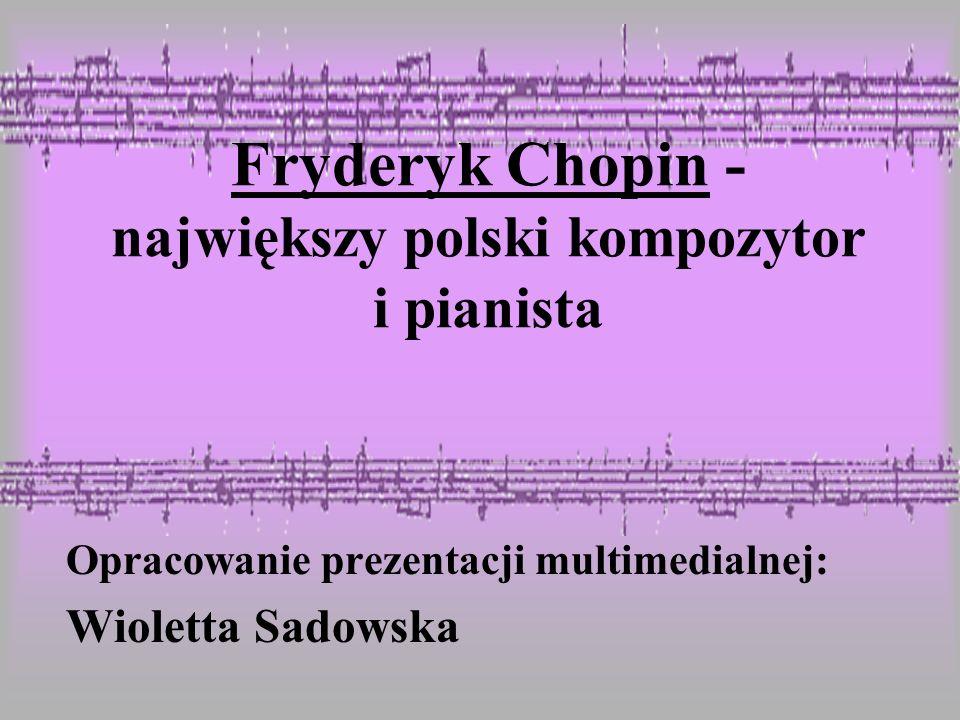 Fryderyk Chopin - największy polski kompozytor i pianista Opracowanie prezentacji multimedialnej: Wioletta Sadowska