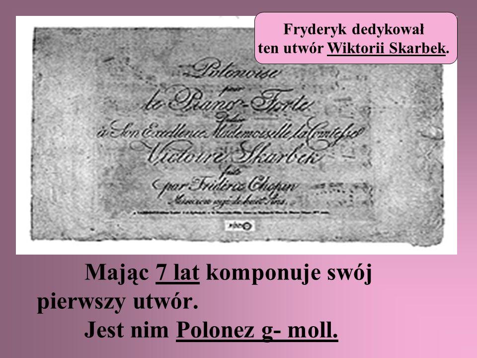 Mając 7 lat komponuje swój pierwszy utwór. Jest nim Polonez g- moll. Fryderyk dedykował ten utwór Wiktorii Skarbek.