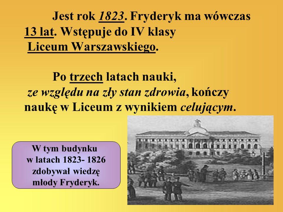 Jest rok 1823. Fryderyk ma wówczas 13 lat. Wstępuje do IV klasy Liceum Warszawskiego. Po trzech latach nauki, ze względu na zły stan zdrowia, kończy n