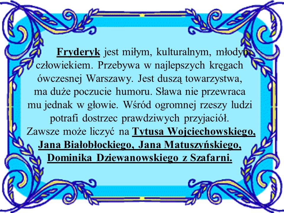 Fryderyk jest miłym, kulturalnym, młodym człowiekiem. Przebywa w najlepszych kręgach ówczesnej Warszawy. Jest duszą towarzystwa, ma duże poczucie humo