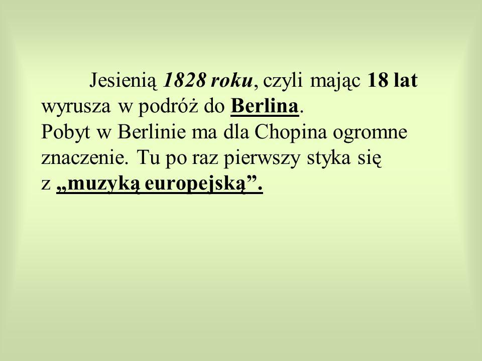 Jesienią 1828 roku, czyli mając 18 lat wyrusza w podróż do Berlina. Pobyt w Berlinie ma dla Chopina ogromne znaczenie. Tu po raz pierwszy styka się z