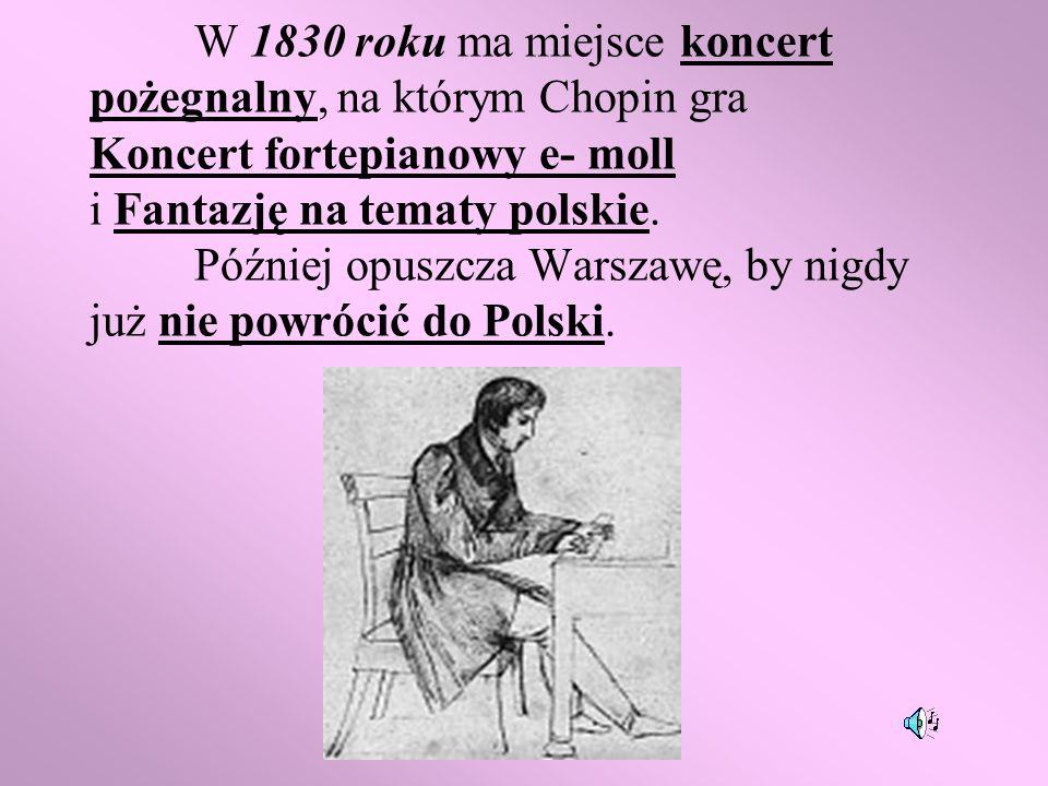 W 1830 roku ma miejsce koncert pożegnalny, na którym Chopin gra Koncert fortepianowy e- moll i Fantazję na tematy polskie. Później opuszcza Warszawę,