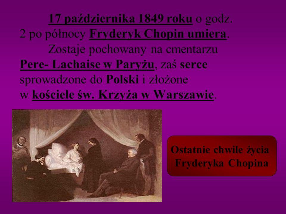 17 października 1849 roku o godz. 2 po północy Fryderyk Chopin umiera. Zostaje pochowany na cmentarzu Pere- Lachaise w Paryżu, zaś serce sprowadzone d