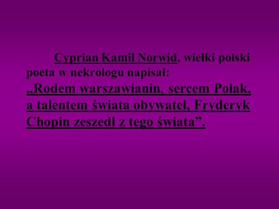 Cyprian Kamil Norwid, wielki polski poeta w nekrologu napisał: Rodem warszawianin, sercem Polak, a talentem świata obywatel, Fryderyk Chopin zeszedł z